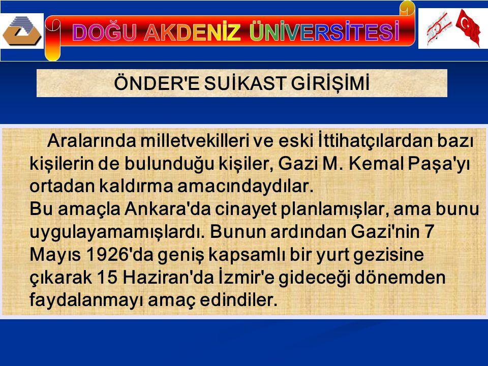 ÖNDER'E SUİKAST GİRİŞİMİ Aralarında milletvekilleri ve eski İttihatçılardan bazı kişilerin de bulunduğu kişiler, Gazi M. Kemal Paşa'yı ortadan kaldırm