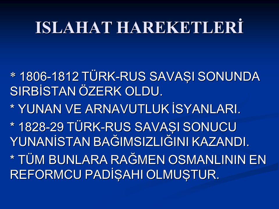 ISLAHAT HAREKETLERİ * 1806-1812 TÜRK-RUS SAVAŞI SONUNDA SIRBİSTAN ÖZERK OLDU.