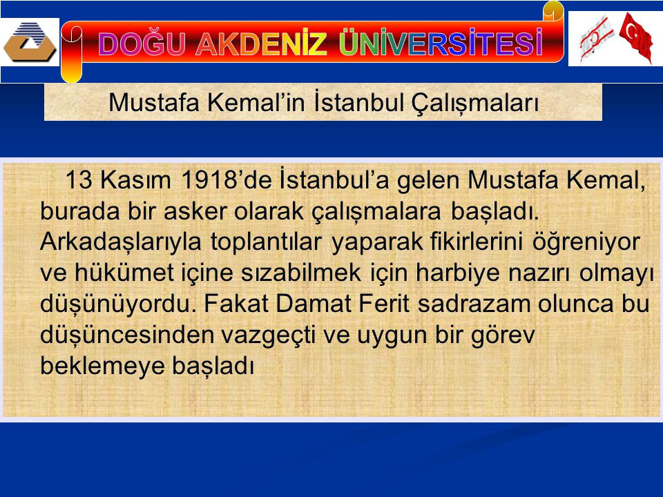 Mustafa Kemal'in İstanbul Çalışmaları 13 Kasım 1918'de İstanbul'a gelen Mustafa Kemal, burada bir asker olarak çalışmalara başladı. Arkadaşlarıyla top
