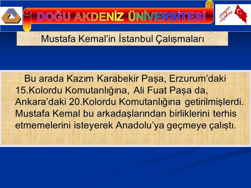 Mustafa Kemal'in İstanbul Çalışmaları Bu arada Kazım Karabekir Paşa, Erzurum'daki 15.Kolordu Komutanlığına, Ali Fuat Paşa da, Ankara'daki 20.Kolordu K