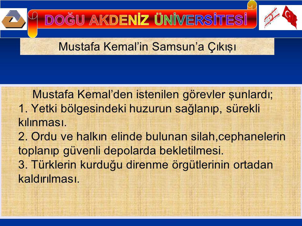 Mustafa Kemal'in Samsun'a Çıkışı Mustafa Kemal'den istenilen görevler şunlardı; 1. Yetki bölgesindeki huzurun sağlanıp, sürekli kılınması. 2. Ordu ve