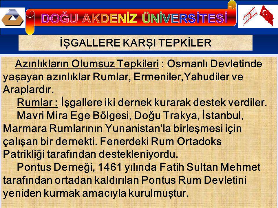 İŞGALLERE KARŞI TEPKİLER Azınlıkların Olumsuz Tepkileri : Osmanlı Devletinde yaşayan azınlıklar Rumlar, Ermeniler,Yahudiler ve Araplardır. Rumlar : İş