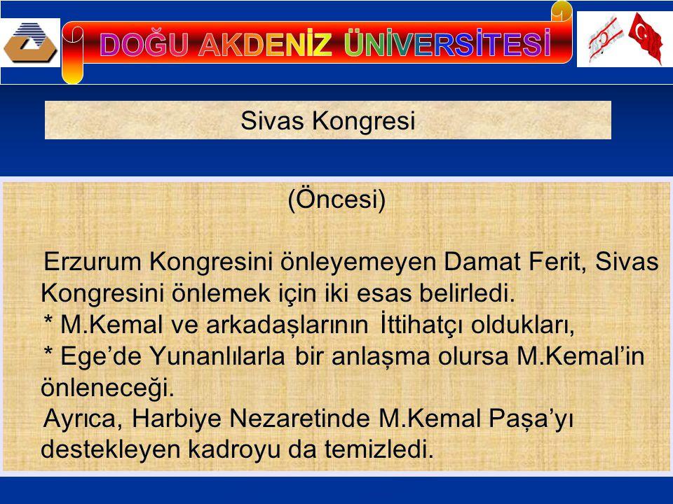 (Öncesi) Erzurum Kongresini önleyemeyen Damat Ferit, Sivas Kongresini önlemek için iki esas belirledi. * M.Kemal ve arkadaşlarının İttihatçı oldukları