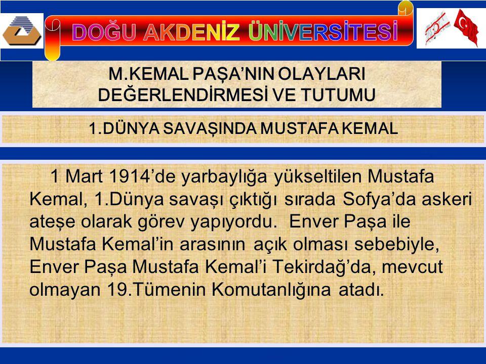 M.KEMAL PAŞA'NIN OLAYLARI DEĞERLENDİRMESİ VE TUTUMU 1 Mart 1914'de yarbaylığa yükseltilen Mustafa Kemal, 1.Dünya savaşı çıktığı sırada Sofya'da askeri