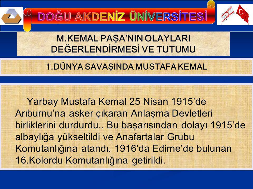 M.KEMAL PAŞA'NIN OLAYLARI DEĞERLENDİRMESİ VE TUTUMU Yarbay Mustafa Kemal 25 Nisan 1915'de Arıburnu'na asker çıkaran Anlaşma Devletleri birliklerini du