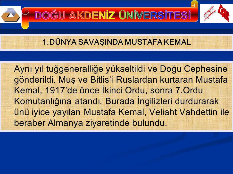 Aynı yıl tuğgeneralliğe yükseltildi ve Doğu Cephesine gönderildi. Muş ve Bitlis'i Ruslardan kurtaran Mustafa Kemal, 1917'de önce İkinci Ordu, sonra 7.