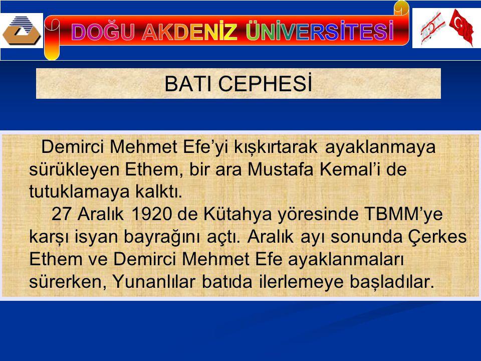 BATI CEPHESİ Demirci Mehmet Efe'yi kışkırtarak ayaklanmaya sürükleyen Ethem, bir ara Mustafa Kemal'i de tutuklamaya kalktı.