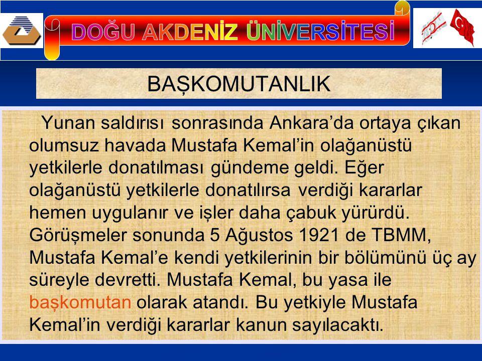 BAŞKOMUTANLIK Yunan saldırısı sonrasında Ankara'da ortaya çıkan olumsuz havada Mustafa Kemal'in olağanüstü yetkilerle donatılması gündeme geldi.