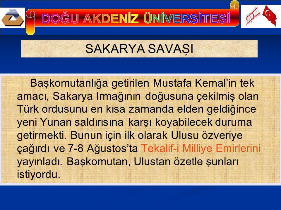 SAKARYA SAVAŞI Başkomutanlığa getirilen Mustafa Kemal'in tek amacı, Sakarya Irmağının doğusuna çekilmiş olan Türk ordusunu en kısa zamanda elden geldiğince yeni Yunan saldırısına karşı koyabilecek duruma getirmekti.