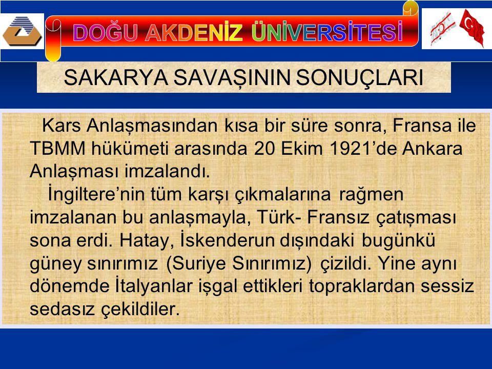 SAKARYA SAVAŞININ SONUÇLARI Kars Anlaşmasından kısa bir süre sonra, Fransa ile TBMM hükümeti arasında 20 Ekim 1921'de Ankara Anlaşması imzalandı.