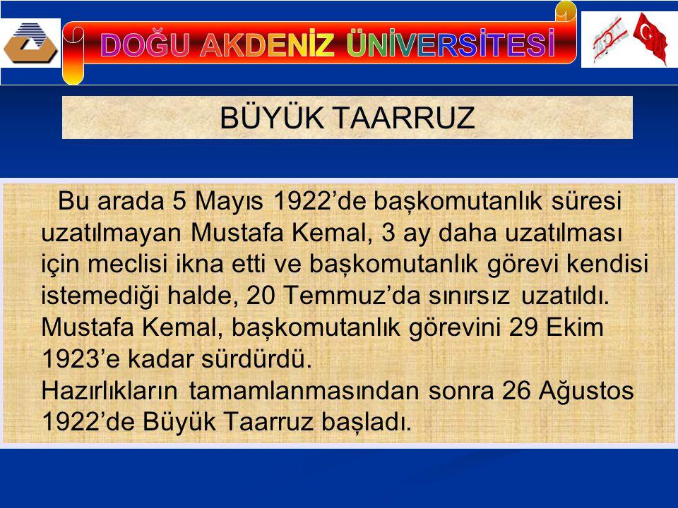 BÜYÜK TAARRUZ Bu arada 5 Mayıs 1922'de başkomutanlık süresi uzatılmayan Mustafa Kemal, 3 ay daha uzatılması için meclisi ikna etti ve başkomutanlık görevi kendisi istemediği halde, 20 Temmuz'da sınırsız uzatıldı.