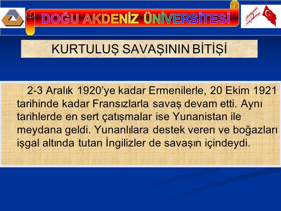 KURTULUŞ SAVAŞININ BİTİŞİ 2-3 Aralık 1920'ye kadar Ermenilerle, 20 Ekim 1921 tarihinde kadar Fransızlarla savaş devam etti.