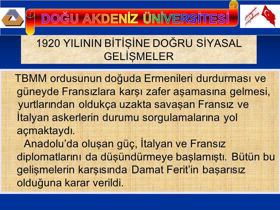 1920 YILININ BİTİŞİNE DOĞRU SİYASAL GELİŞMELER TBMM ordusunun doğuda Ermenileri durdurması ve güneyde Fransızlara karşı zafer aşamasına gelmesi, yurtlarından oldukça uzakta savaşan Fransız ve İtalyan askerlerin durumu sorgulamalarına yol açmaktaydı.
