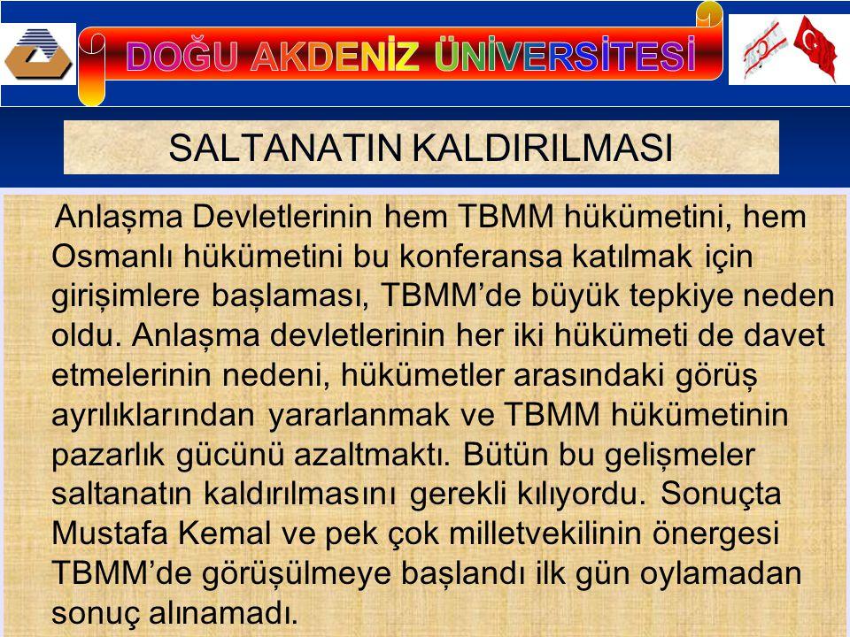 SALTANATIN KALDIRILMASI Anlaşma Devletlerinin hem TBMM hükümetini, hem Osmanlı hükümetini bu konferansa katılmak için girişimlere başlaması, TBMM'de büyük tepkiye neden oldu.