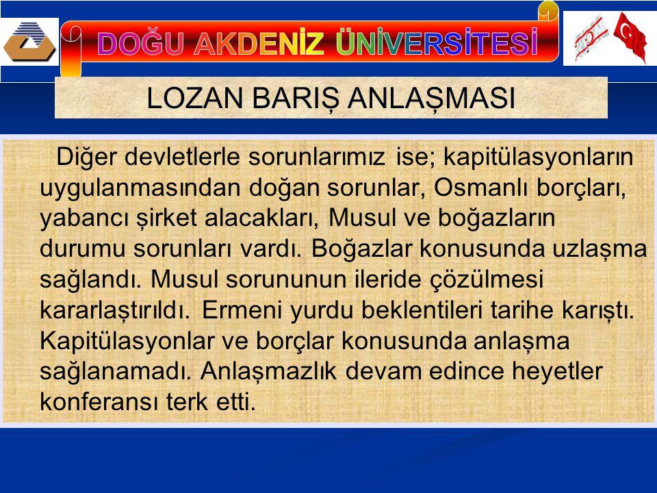 LOZAN BARIŞ ANLAŞMASI Diğer devletlerle sorunlarımız ise; kapitülasyonların uygulanmasından doğan sorunlar, Osmanlı borçları, yabancı şirket alacakları, Musul ve boğazların durumu sorunları vardı.