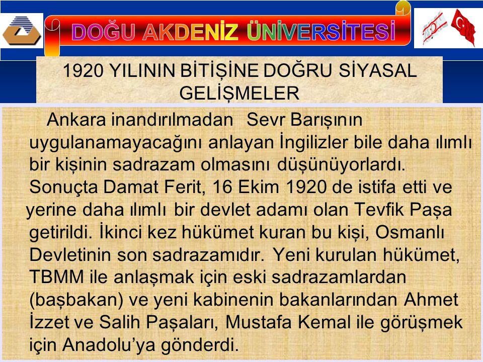 1920 YILININ BİTİŞİNE DOĞRU SİYASAL GELİŞMELER Ankara inandırılmadan Sevr Barışının uygulanamayacağını anlayan İngilizler bile daha ılımlı bir kişinin sadrazam olmasını düşünüyorlardı.