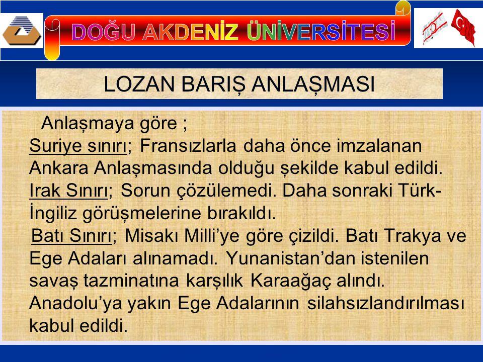 LOZAN BARIŞ ANLAŞMASI Anlaşmaya göre ; Suriye sınırı; Fransızlarla daha önce imzalanan Ankara Anlaşmasında olduğu şekilde kabul edildi.