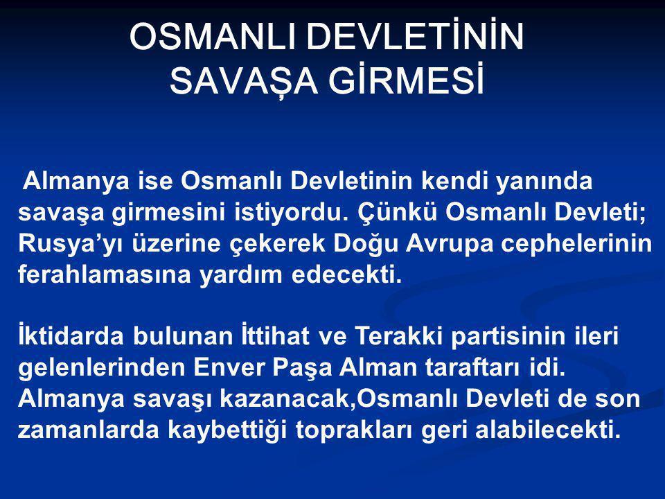 OSMANLI DEVLETİNİN SAVAŞA GİRMESİ Almanya ise Osmanlı Devletinin kendi yanında savaşa girmesini istiyordu.