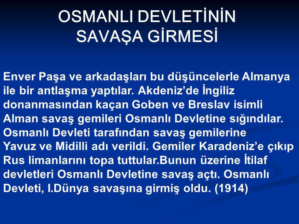 OSMANLI DEVLETİNİN SAVAŞA GİRMESİ Enver Paşa ve arkadaşları bu düşüncelerle Almanya ile bir antlaşma yaptılar.
