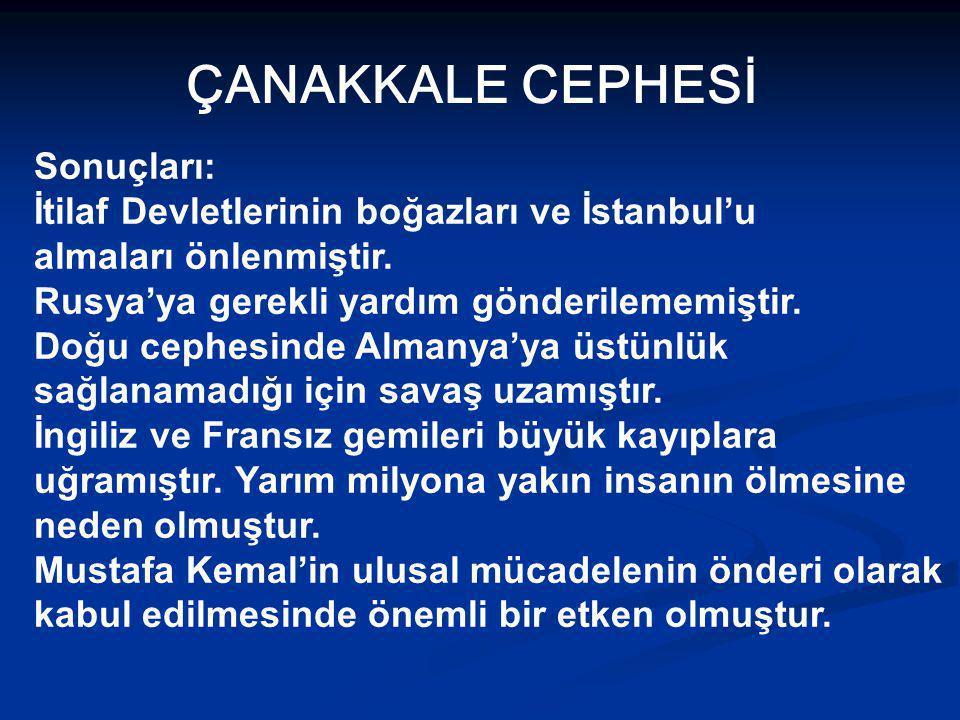 ÇANAKKALE CEPHESİ Sonuçları: İtilaf Devletlerinin boğazları ve İstanbul'u almaları önlenmiştir.