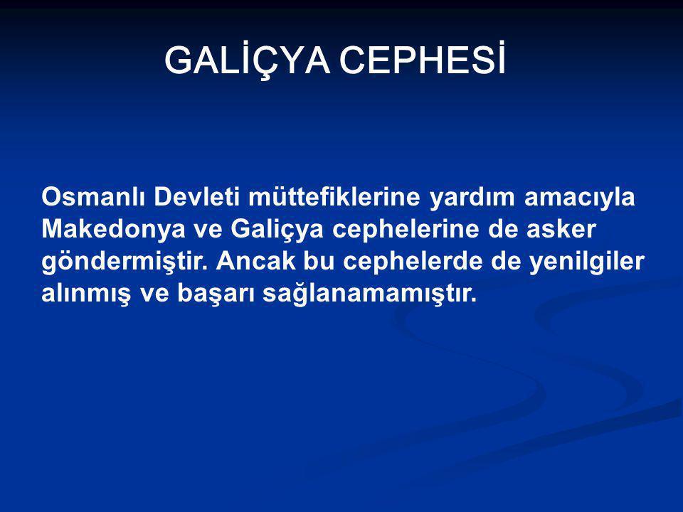 GALİÇYA CEPHESİ Osmanlı Devleti müttefiklerine yardım amacıyla Makedonya ve Galiçya cephelerine de asker göndermiştir.