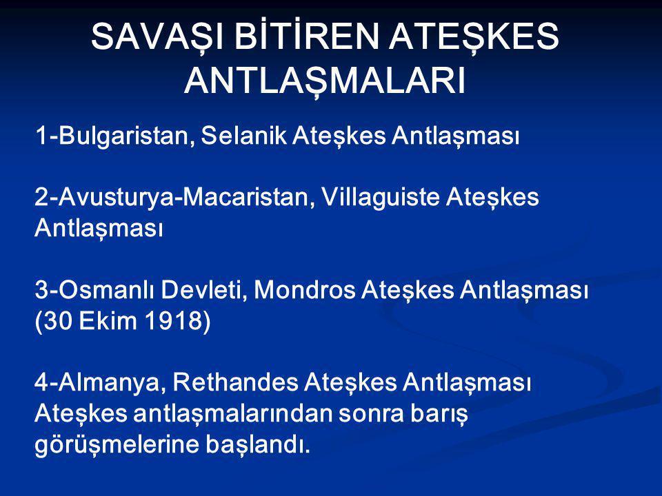 SAVAŞI BİTİREN ATEŞKES ANTLAŞMALARI 1-Bulgaristan, Selanik Ateşkes Antlaşması 2-Avusturya-Macaristan, Villaguiste Ateşkes Antlaşması 3-Osmanlı Devleti, Mondros Ateşkes Antlaşması (30 Ekim 1918) 4-Almanya, Rethandes Ateşkes Antlaşması Ateşkes antlaşmalarından sonra barış görüşmelerine başlandı.