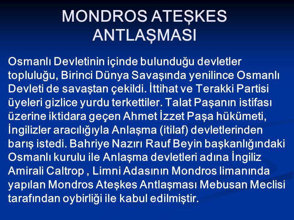 MONDROS ATEŞKES ANTLAŞMASI Osmanlı Devletinin içinde bulunduğu devletler topluluğu, Birinci Dünya Savaşında yenilince Osmanlı Devleti de savaştan çekildi.