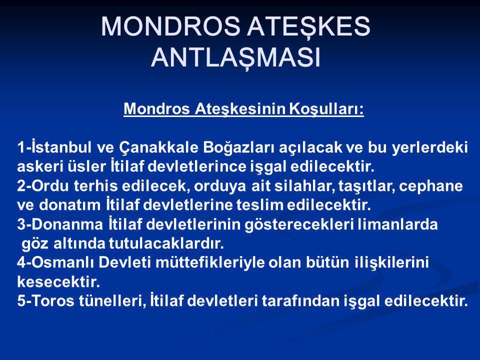 MONDROS ATEŞKES ANTLAŞMASI Mondros Ateşkesinin Koşulları: 1-İstanbul ve Çanakkale Boğazları açılacak ve bu yerlerdeki askeri üsler İtilaf devletlerince işgal edilecektir.