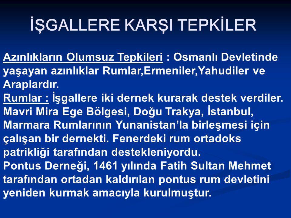 İŞGALLERE KARŞI TEPKİLER Azınlıkların Olumsuz Tepkileri : Osmanlı Devletinde yaşayan azınlıklar Rumlar,Ermeniler,Yahudiler ve Araplardır.