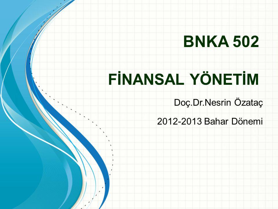 BNKA 502 FİNANSAL YÖNETİM Doç.Dr.Nesrin Özataç 2012-2013 Bahar Dönemi