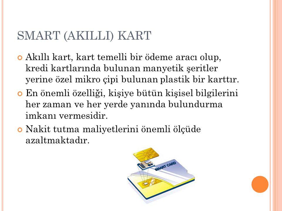SMART (AKILLI) KART Akıllı kart, kart temelli bir ödeme aracı olup, kredi kartlarında bulunan manyetik şeritler yerine özel mikro çipi bulunan plastik bir karttır.