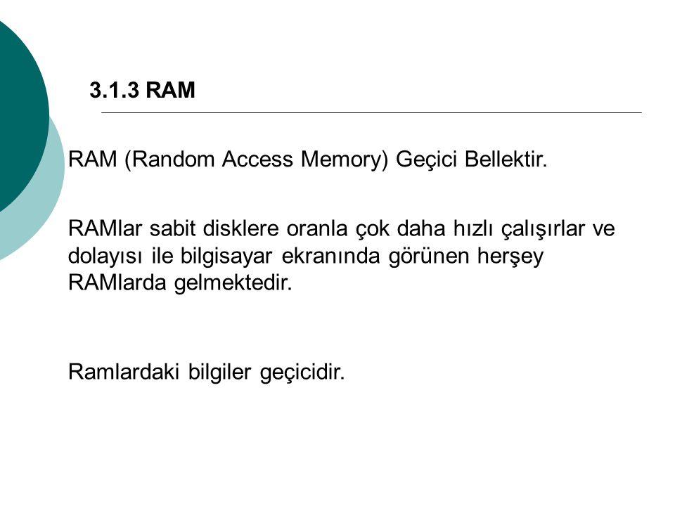 3.1.3 RAM RAM (Random Access Memory) Geçici Bellektir. RAMlar sabit disklere oranla çok daha hızlı çalışırlar ve dolayısı ile bilgisayar ekranında gör