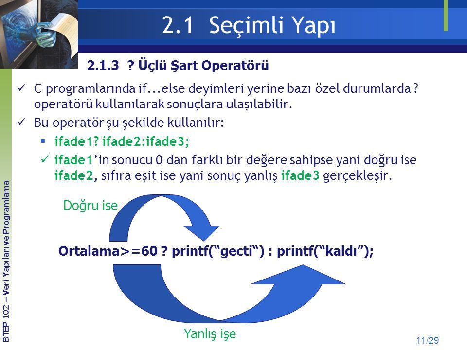 2.1 Seçimli Yapı 11/29 2.1.3 ? Üçlü Şart Operatörü C programlarında if...else deyimleri yerine bazı özel durumlarda ? operatörü kullanılarak sonuçlara
