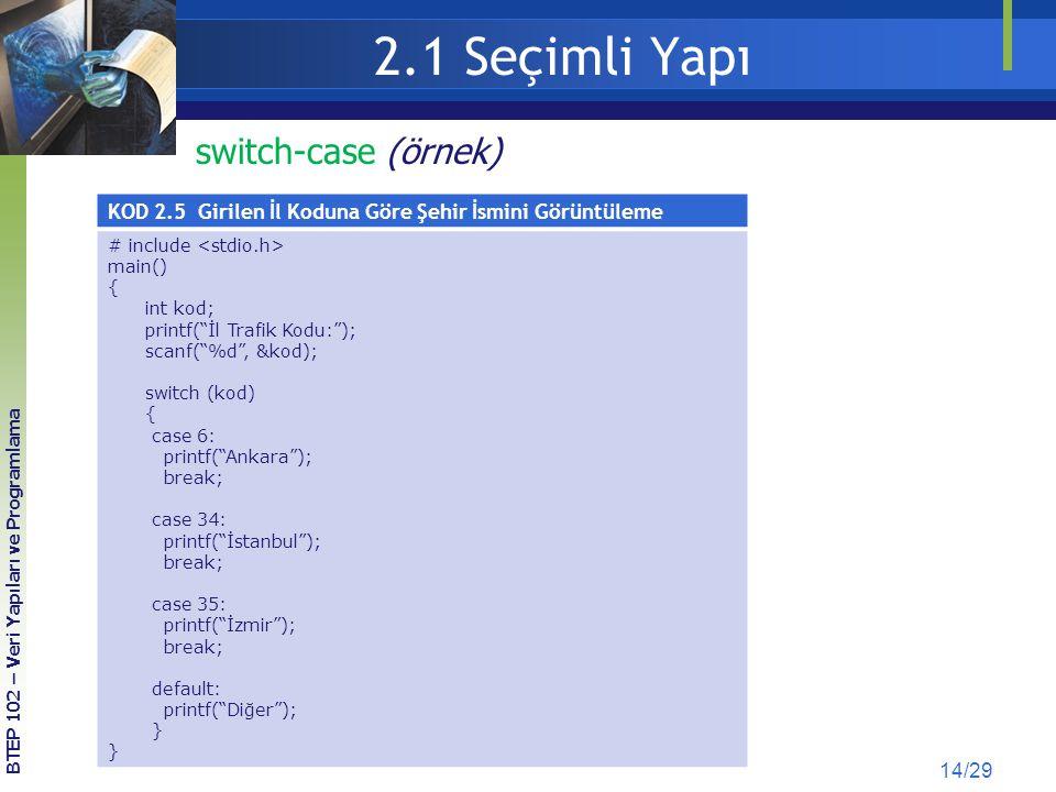 2.1 Seçimli Yapı 14/29 BTEP 102 – Veri Yapıları ve Programlama KOD 2.5 Girilen İl Koduna Göre Şehir İsmini Görüntüleme # include main() { int kod; pri