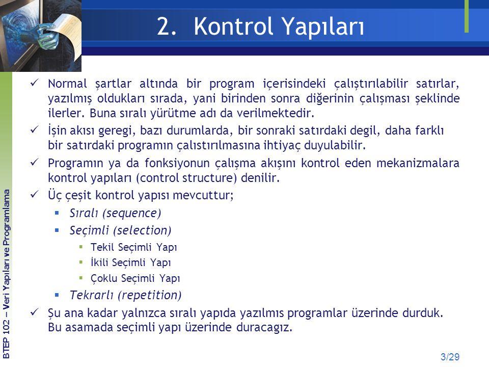 2.1 Seçimli Yapı 14/29 BTEP 102 – Veri Yapıları ve Programlama KOD 2.5 Girilen İl Koduna Göre Şehir İsmini Görüntüleme # include main() { int kod; printf( İl Trafik Kodu: ); scanf( %d , &kod); switch (kod) { case 6: printf( Ankara ); break; case 34: printf( İstanbul ); break; case 35: printf( İzmir ); break; default: printf( Diğer ); } switch-case (örnek)