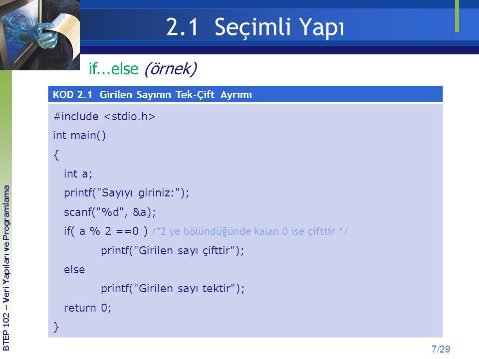 2.2 Tekrarlamalı Yapı (Döngüler) 28/29 KOD 2.13: for döngüsü ve continueKOD 2.14: while döngüsü ve continue SONUÇ: #include int main() { int i; for (i=0; i<=5; i++) { if(i==3) /*i nin değeri 3 ise */ continue; /* döngü başı yap*/ printf ( i = %d \n ,i); } return 0; } #include int main() { int i=0; while (i<=5) { if(i==3) /*i nin değeri 3 ise */ continue; /* döngü başı yap*/ printf ( i = %d \n ,i); ++i; } return 0; } i=0 i=1 i=2 i=4 i=5 continue; (örnek) BTEP 102 – Veri Yapıları ve Programlama
