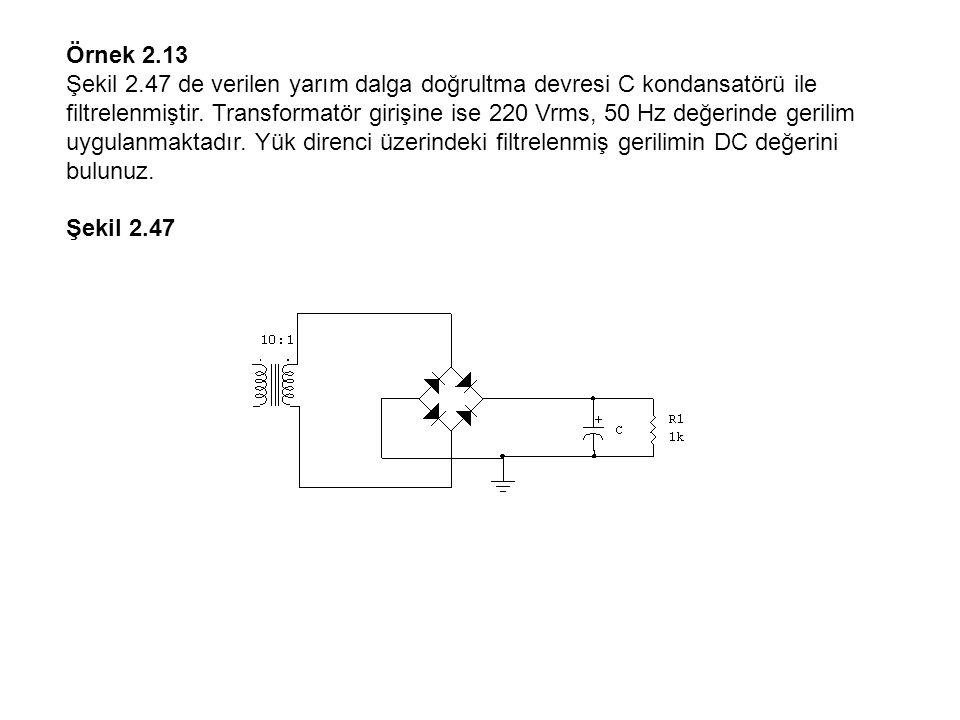 Örnek 2.13 Şekil 2.47 de verilen yarım dalga doğrultma devresi C kondansatörü ile filtrelenmiştir. Transformatör girişine ise 220 Vrms, 50 Hz değerind