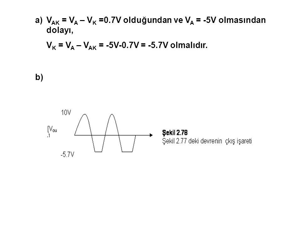 a)V AK = V A – V K =0.7V olduğundan ve V A = -5V olmasından dolayı, V K = V A – V AK = -5V-0.7V = -5.7V olmalıdır. b)