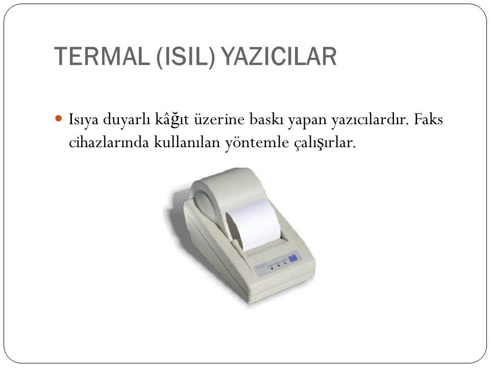 TERMAL (ISIL) YAZICILAR Isıya duyarlı kâ ğ ıt üzerine baskı yapan yazıcılardır. Faks cihazlarında kullanılan yöntemle çalı ş ırlar.