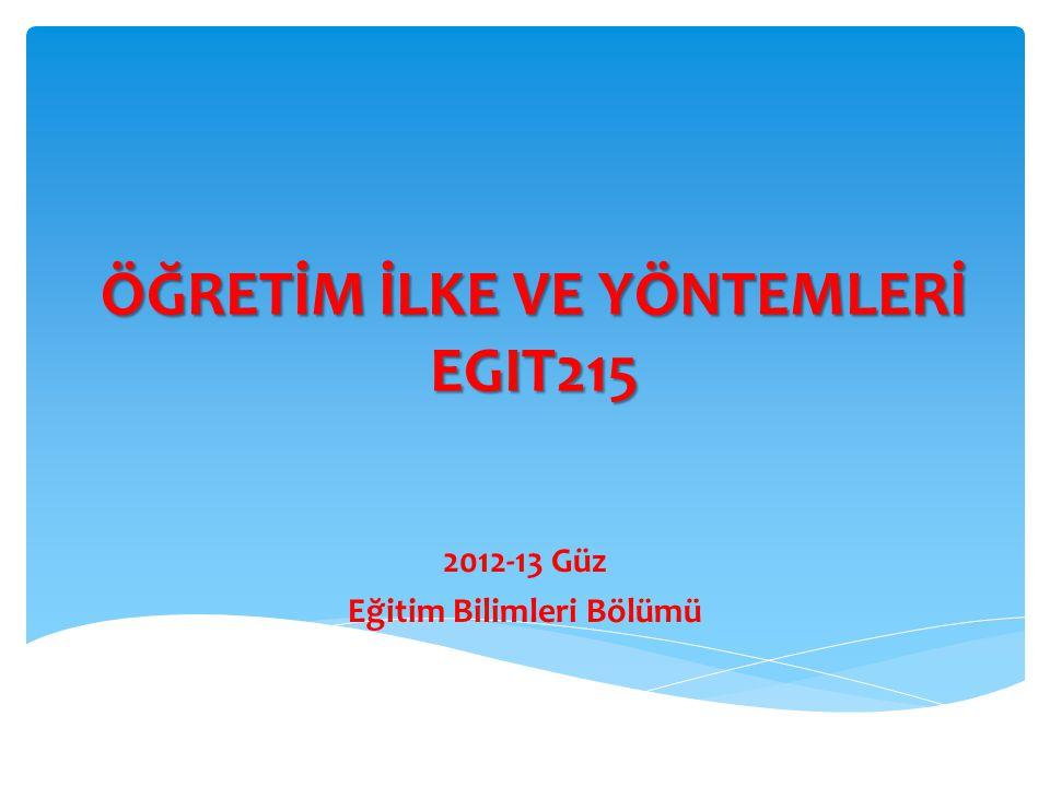 ÖĞRETİM İLKE VE YÖNTEMLERİ EGIT215 2012-13 Güz Eğitim Bilimleri Bölümü