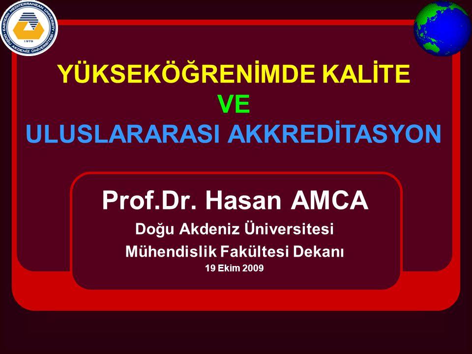 Prof.Dr. Hasan AMCA Doğu Akdeniz Üniversitesi Mühendislik Fakültesi Dekanı 19 Ekim 2009 YÜKSEKÖĞRENİMDE KALİTE VE ULUSLARARASI AKKREDİTASYON