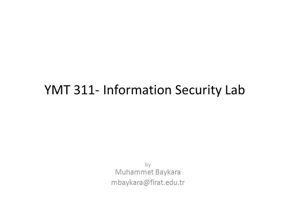 YMT 311- Information Security Lab by Muhammet Baykara mbaykara@firat.edu.tr