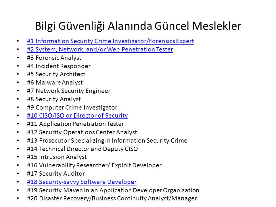 Bilgi Güvenliği Alanında Güncel Meslekler #1 Information Security Crime Investigator/Forensics Expert #2 System, Network, and/or Web Penetration Tester #3 Forensic Analyst #4 Incident Responder #5 Security Architect #6 Malware Analyst #7 Network Security Engineer #8 Security Analyst #9 Computer Crime Investigator #10 CISO/ISO or Director of Security #11 Application Penetration Tester #12 Security Operations Center Analyst #13 Prosecutor Specializing in Information Security Crime #14 Technical Director and Deputy CISO #15 Intrusion Analyst #16 Vulnerability Researcher/ Exploit Developer #17 Security Auditor #18 Security-savvy Software Developer #19 Security Maven in an Application Developer Organization #20 Disaster Recovery/Business Continuity Analyst/Manager