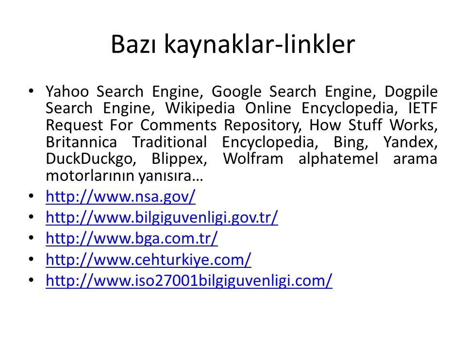 Bazı kaynaklar-linkler Yahoo Search Engine, Google Search Engine, Dogpile Search Engine, Wikipedia Online Encyclopedia, IETF Request For Comments Repository, How Stuff Works, Britannica Traditional Encyclopedia, Bing, Yandex, DuckDuckgo, Blippex, Wolfram alphatemel arama motorlarının yanısıra… http://www.nsa.gov/ http://www.bilgiguvenligi.gov.tr/ http://www.bga.com.tr/ http://www.cehturkiye.com/ http://www.iso27001bilgiguvenligi.com/