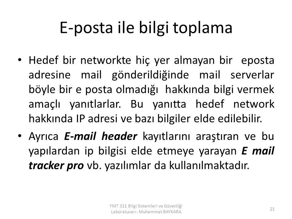 E-posta ile bilgi toplama Hedef bir networkte hiç yer almayan bir eposta adresine mail gönderildiğinde mail serverlar böyle bir e posta olmadığı hakkında bilgi vermek amaçlı yanıtlarlar.