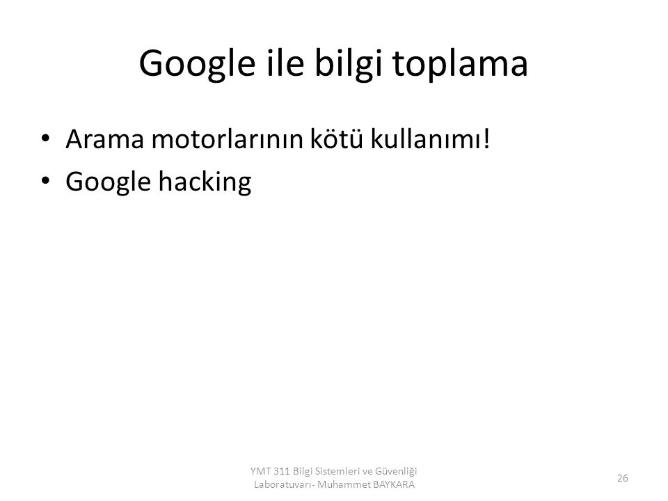 Google ile bilgi toplama Arama motorlarının kötü kullanımı! Google hacking 26 YMT 311 Bilgi Sistemleri ve Güvenliği Laboratuvarı- Muhammet BAYKARA