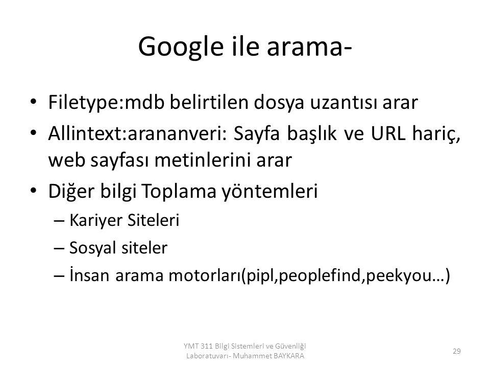 Google ile arama- Filetype:mdb belirtilen dosya uzantısı arar Allintext:arananveri: Sayfa başlık ve URL hariç, web sayfası metinlerini arar Diğer bilgi Toplama yöntemleri – Kariyer Siteleri – Sosyal siteler – İnsan arama motorları(pipl,peoplefind,peekyou…) 29 YMT 311 Bilgi Sistemleri ve Güvenliği Laboratuvarı- Muhammet BAYKARA