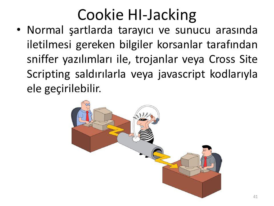 Cookie HI-Jacking Normal şartlarda tarayıcı ve sunucu arasında iletilmesi gereken bilgiler korsanlar tarafından sniffer yazılımları ile, trojanlar veya Cross Site Scripting saldırılarla veya javascript kodlarıyla ele geçirilebilir.