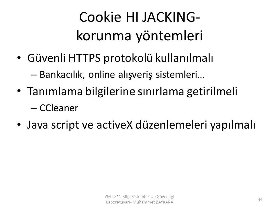 Cookie HI JACKING- korunma yöntemleri Güvenli HTTPS protokolü kullanılmalı – Bankacılık, online alışveriş sistemleri… Tanımlama bilgilerine sınırlama getirilmeli – CCleaner Java script ve activeX düzenlemeleri yapılmalı 44 YMT 311 Bilgi Sistemleri ve Güvenliği Laboratuvarı- Muhammet BAYKARA