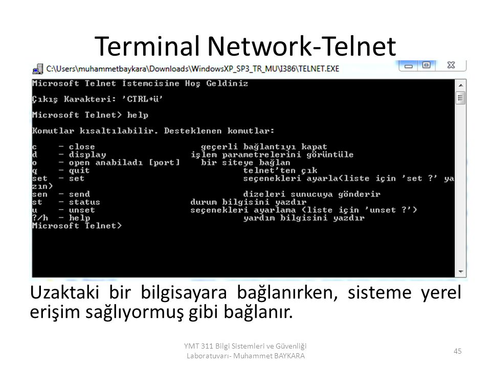 Terminal Network-Telnet Uzaktaki bir bilgisayara bağlanırken, sisteme yerel erişim sağlıyormuş gibi bağlanır. 45 YMT 311 Bilgi Sistemleri ve Güvenliği